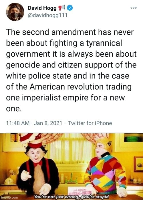David The second amendment has never been about fighting a tyrannical government it is always been about genocide and citizen support of the white police state and in the case of the American revolution trading one imperialist empire for a new one. AM Jan 8, 2021 Twitter for iPhone You're not just wrongMyou,re stupid, memes