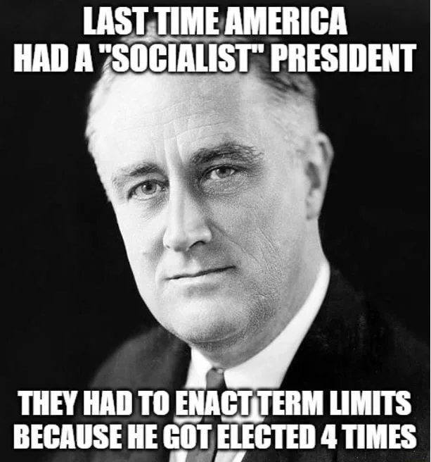 LAST TIME AMERICA HAD A SOCIALIST PRESIDENT re THEY HAD TO ENAGT,TERM LIMITS BECAUSE HE GOT ELECTED 4 TIMES meme