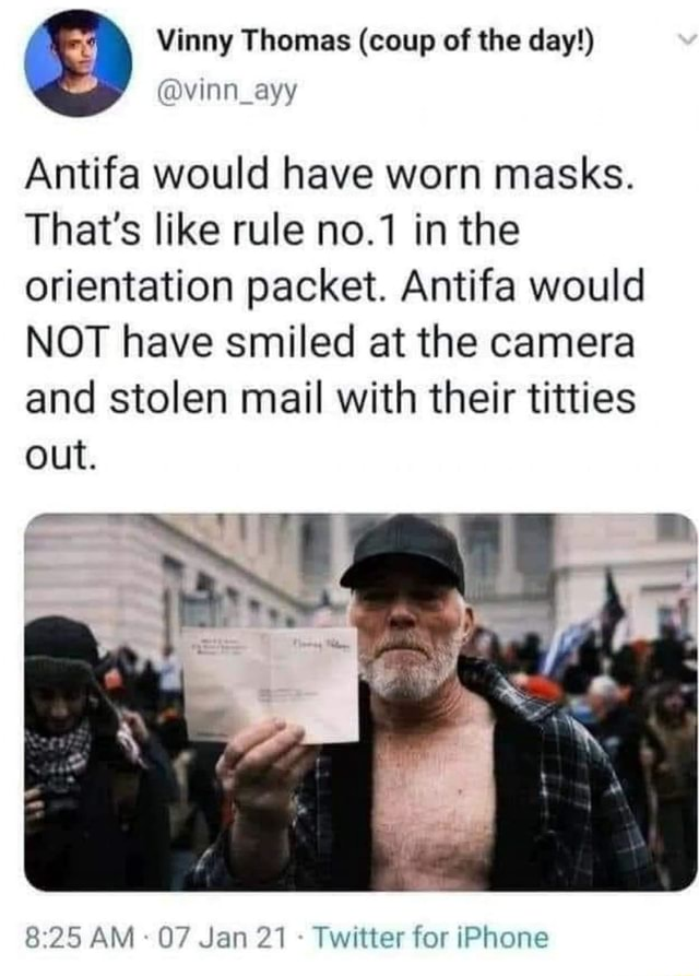 Vinny Thomas coup of the day Antifa would have worn masks. That's like rule no.1 in the orientation packet. Antifa would NOT have smiled at the camera and stolen mail with their titties out. AM 07 Jan 21 Twitter for iPhone memes