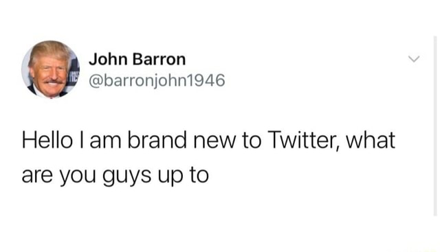 John Barron barronjohn1946 Hello I am brand new to Twitter, what are you guys up to memes