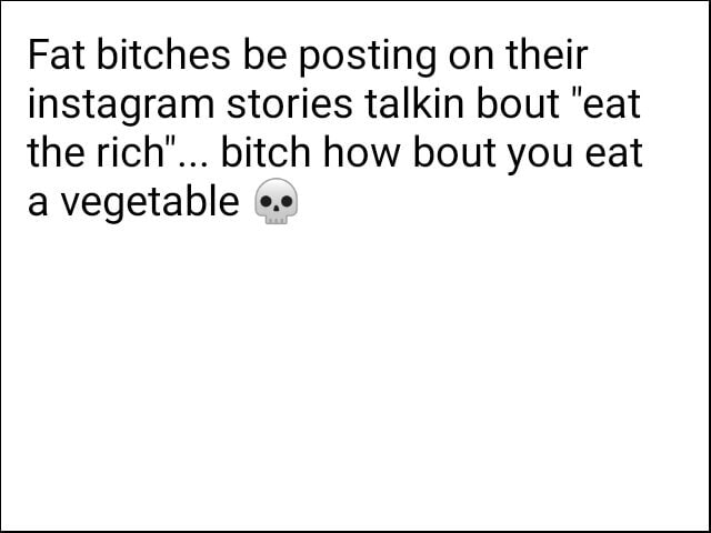 Fat bitches be posting on their instagram stories talkin bout eat the rich bitch how bout you eat a vegetable meme