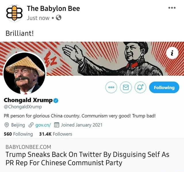 The Babylon Bee Just now Brilliant Chongald ChongaldXrump PR person for glorious China country. Communism very good Trump bad Beijing and gov.cn Joined January 2021 560 Following 31.4K Followers Trump Sneaks Back On Twitter By Disguising Self As PR Rep For Chinese Communist Party meme