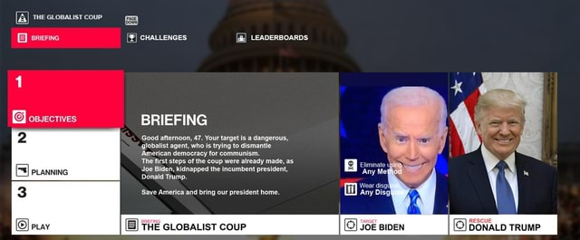 THE GLoBAList couP CHALLENGES BRIEFING Good afternoon, 47. Your target is a dangerous, globalist agent, who is trying to dismantle American democracy for communism. The first steps of the coup were already made, as. Joe Biden, kidnapped the incumbent president, Oona ime ave Ameredland bring our president home. PLay THE GLOBALIST CouP JOE BIDEN DONALD TRUMP memes