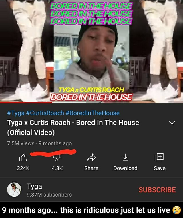 IN UMEMOUSE DIN SOACH BORED IN Tyga CurtisRoach BoredinTheHouse Tyga x Curtis Roach Bored In The House Official 7.5M views 9 months ago 224K 4.3K Share Download Save SUBSCRIBE Tyga 9.87M subscribers 9 months ago months ago this is ridiculous just let us live 9 months ago this is ridiculous just let us live memes