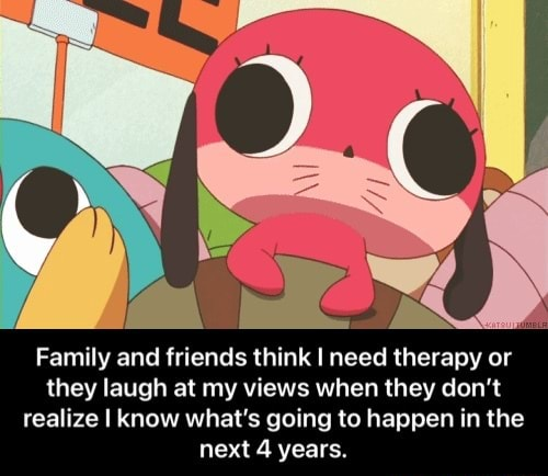 Family and friends think I need therapy or they laugh at my views when they do not realize I know what's going to happen in the next 4 years. Family and friends think I need therapy or they laugh at my views when they do not realize I know what's going to happen in the next 4 years memes