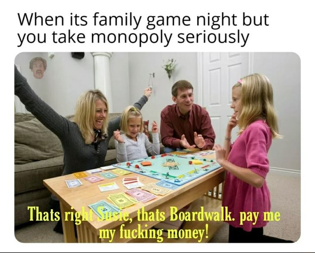 When its family game night but you take monopoly seriously my my my fucking money pay memes