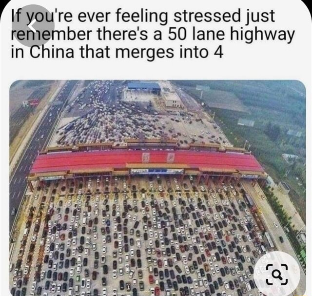 're ever feeling stressed just ber there's a 50 lane highway in China that merges into 4 memes