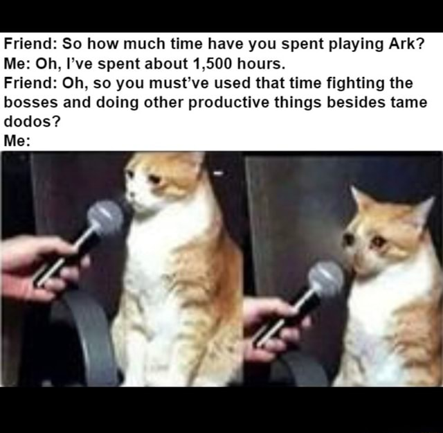 Friend So how much time have you spent playing Ark Me Oh, I've spent about 1,500 hours. Friend Oh, so you must've used that time fighting the bosses and doing other productive things besides tame dodos Me memes