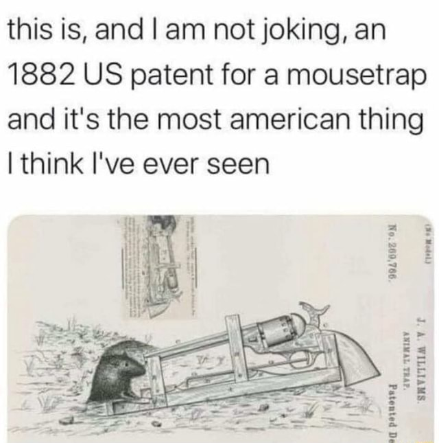 This is, and I am not joking, an 1882 US patent for a mousetrap and it's the most american thing I think I've ever seen 994'607 ON od pormored memes