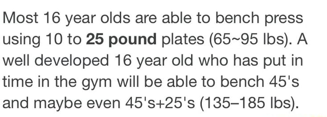 Most 16 year olds are able to bench press using 10 to 25 pound plates Ibs. A well developed 16 year old who has put in time in the gym will be able to bench 45's and maybe even 135 185 Ibs meme