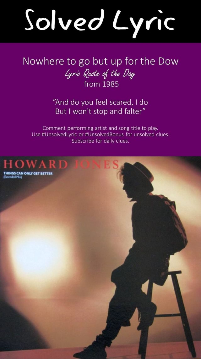 Solved Lyric Nowhere to go but up for the Dow Lyric Quote of the Day from 1985 And do you feel scared, do But I won't stop and falter Comment performing artist and song title to play. Use UnsolvedLyric or Nus for unsolved clues. Subscribe for daily clues HOWARD CAN ONLY GET DETER memes