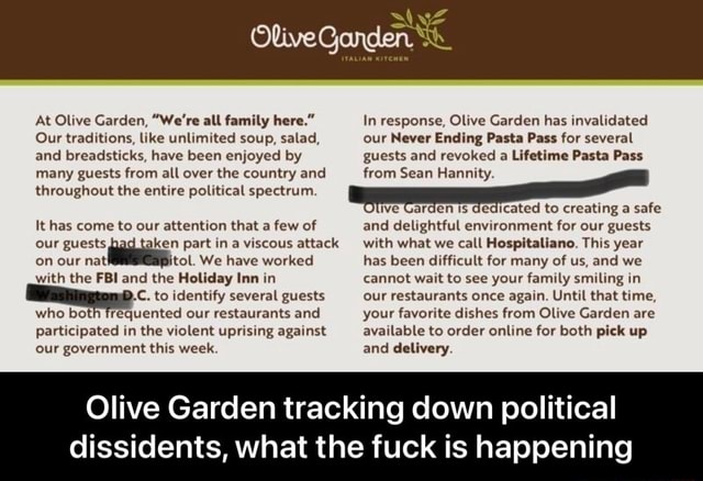 At Olive Garden, We're all family here. Our traditions, like unlimited soup, salad, and breadsticks, have been enjoyed by many guests from all over the country and throughout the entire political spectrum. It has come to our attention that a few of our guests ken part in a viscous attack on our We have worked with the FBI and the Holiday Inn in C. to identify several guests who both frequented our restaurants and participated in the violent uprising against our government this week. In response, Olive Garden has invalidated our Never Ending Pasta Pass for several guests and revoked a Lifetime Pasta Pass from Sean Hannity. arden dedicated to creating a safe and delightful environment for our guests with what we call Hospitaliano. This year has been difficult for many of us, and we cannot wa