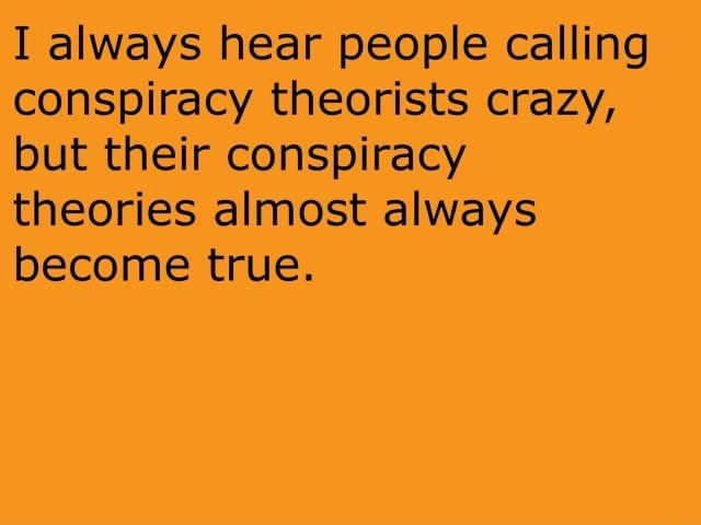 I always hear people calling conspiracy theorists crazy, but their conspiracy theories almost always become true meme