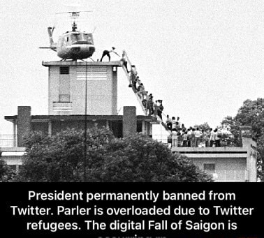 President permanently banned from Twitter. Parler is overloaded due to Twitter refugees. The digital Fall of Saigon is President permanently banned from Twitter. Parler is overloaded due to Twitter refugees. The digital Fall of Saigon is occurring rn memes