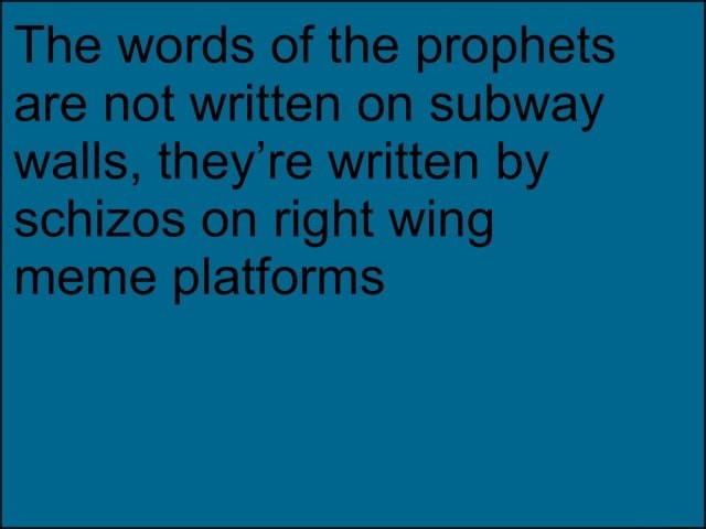 The words of the prophets are not written on subway walls, they're written by schizos on right wing meme platforms