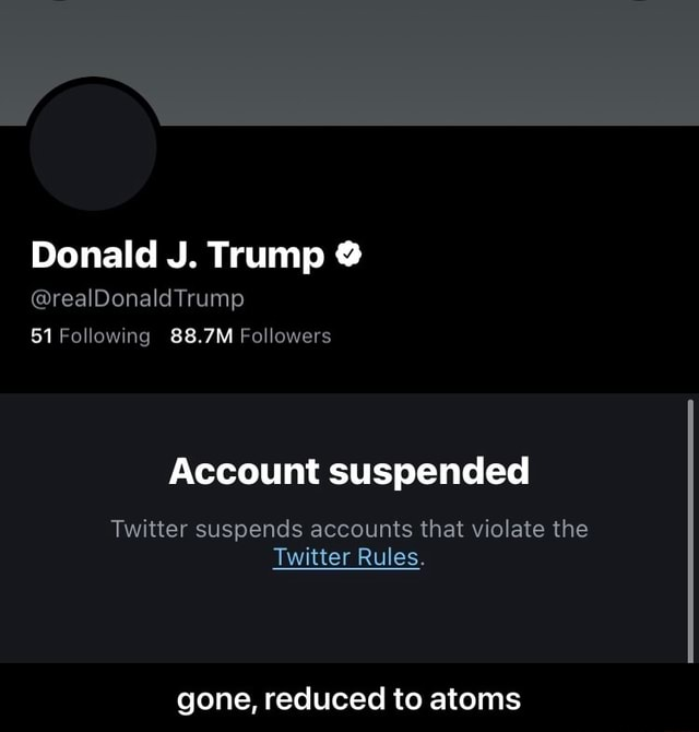 Donald J. Trump realDonaldTrump 51 Following 88.7M Followers Account suspended Twitter suspends accounts that violate the Twitter Rules. gone, reduced to atoms gone, reduced to atoms meme
