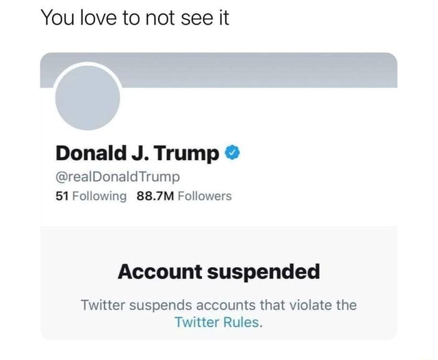 You love to not see it Donald J. Trump realDonaldTrump 51 Following 88.7M Followers Account suspended Twitter suspends accounts that violate the Twitter Rules meme