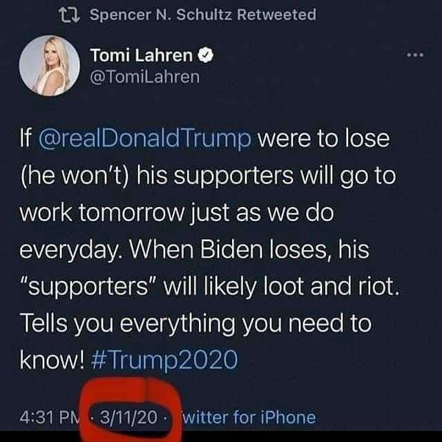 Spencer N. Schultz Retweeted Tomi Lahren If realDonaldTrump were to lose he won't his supporters will go to work tomorrow just as we do everyday. When Biden loses, his supporters will likely loot and riot. Tells you everything you need to know Trump witter for iPhone meme