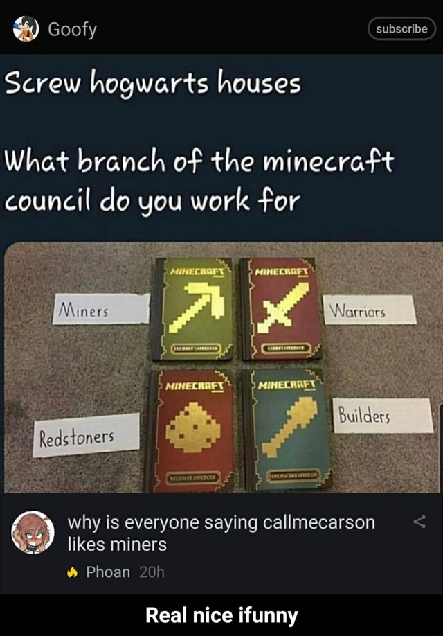 Goofy subscribe Screw hogwarts houses What branch of the minecraft council do you work for MINE MINER Miners A ry why is everyone saying callmecarson likes miners Phoan Real nice ifunny Real nice ifunny memes