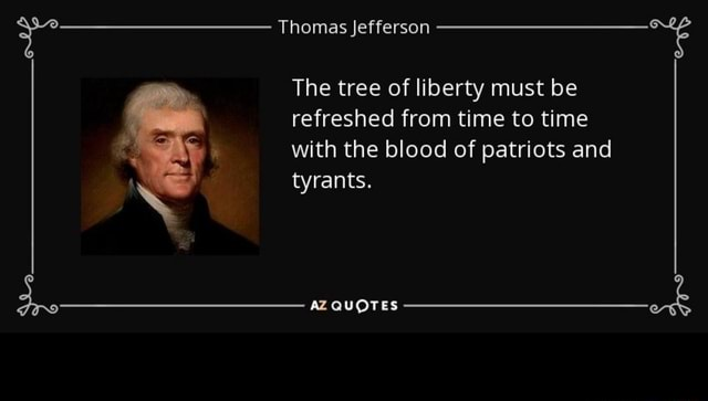 Thomas Jefferson The tree of liberty must be refreshed from time to time with the blood of patriots and tyrants. AZ QUOTES memes