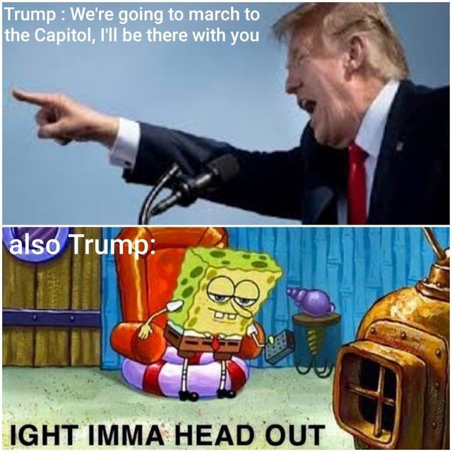 Trump We're going to march to the Capitol, I'll be there with you also Trump IGHT IMMA HEAD OUT meme