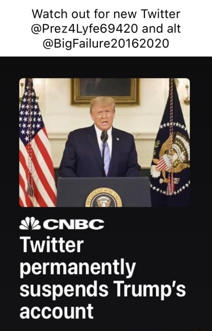 Watch out for new Twitter and alt BigFailure201I6 CNBC Twitter permanently suspends Trump's account memes