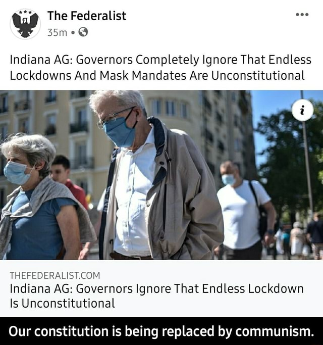 The Federalist Indiana AG Governors Completely Ignore That Endless Lockdowns And Mask Mandates Are Unconstitutional Indiana AG Governors Ignore That Endless Lockdown Is Unconstitutional Our constitution is being replaced by communism. Our constitution is being replaced by communism memes