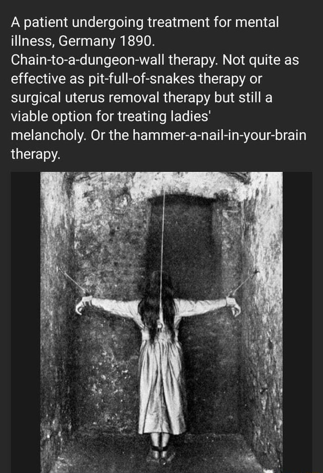 A patient undergoing treatment for mental illness, Germany 1890. Chain to a dungeon wall therapy. Not quite as effective as pit full of snakes therapy or surgical uterus removal therapy but still a viable option for treating ladies melancholy. Or the hammer a nail in your brain therapy memes