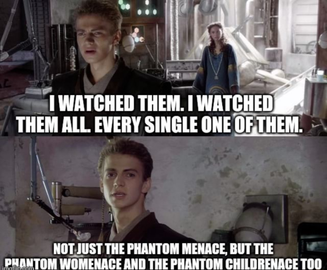 I WATCHED THEM. WATCHED THEM ALL. EVERY SINGLE ONE OF,THEM. NOT JUST THE PHANTOM MENACE, BUT THE PHANTOM WOMENACE AND THE PHANTOM CHILDRENACE meme