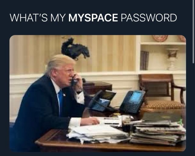 WHAT'S MY MYSPACE PASSWORD meme
