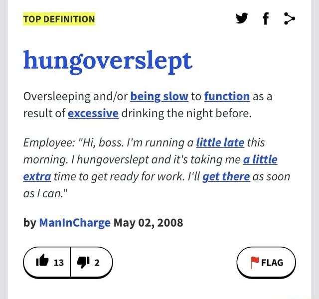 TOP DEFINITION hungoverslept Oversleeping being slow to function as a result of excessive drinking the night before. Employee Hi, boss. I'm running a little late this morning. I hungoverslept and it's taking me a little extra time to get ready for work. I'll get there as soon as can. by ManInCharge May 02, 2008 memes