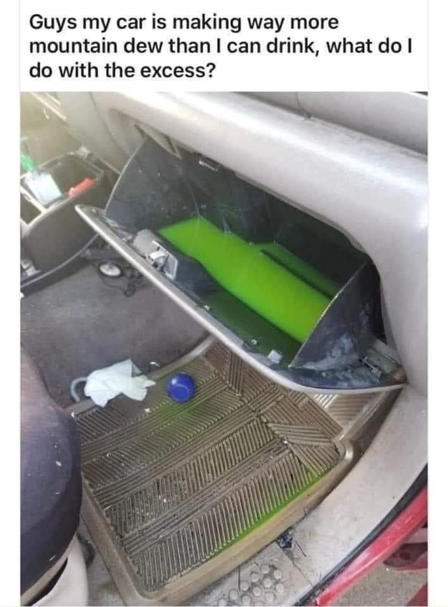 Guys my car is making way more mountain dew than can drink, what do do with the excess memes