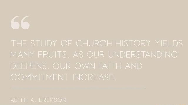 THE STUDY OF CHURCH HISTORY YIELDS MANY FRUITS. AS OUR UNDERSTANDING DEEPENS. OUR OWN FAITH AND COMMITMENT INCREASE. KEITH A. EREKSON memes