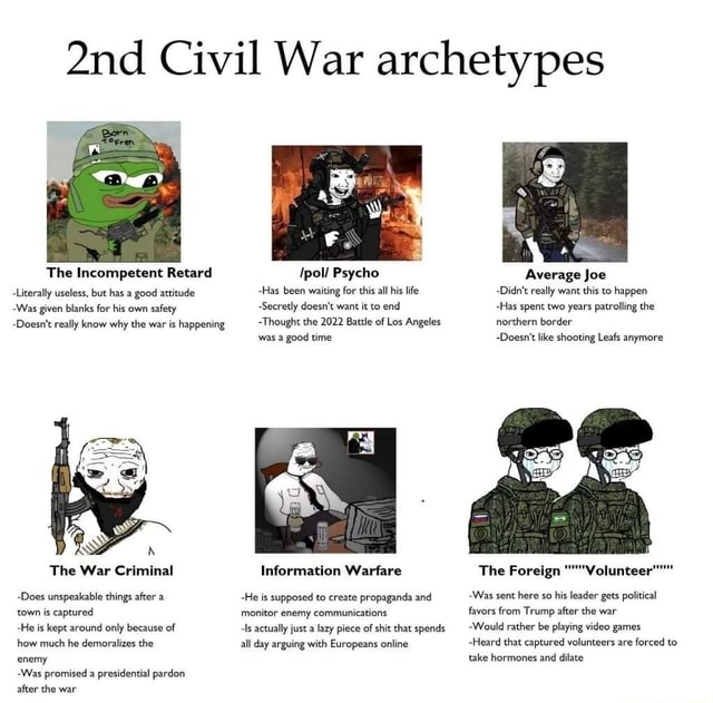 Civil War archetypes The Incompetent Retard Ipol Psycho Average Joe Literally useless, but has a good attitude Has been waiting for this all his life Didn't really want this to happen Was given blanks for his own safety Secretly doesn't want it to end Has spent two years patrolling the Doesn't really know why the war is happening Thought the 2022 Battle of Los Angeles northern border was a good time Doesn't like shooting Leafs anymore The War Criminal Information Warfare The Foreign Volunteer Does unspeakable things after a He is supposed to create propaganda and Was sent here so his leader gets political town is captured monitor enemy communications favors from Trump after the war He is kept around only because of ls actually just a lazy piece of shit that spend Would rather be playing ga