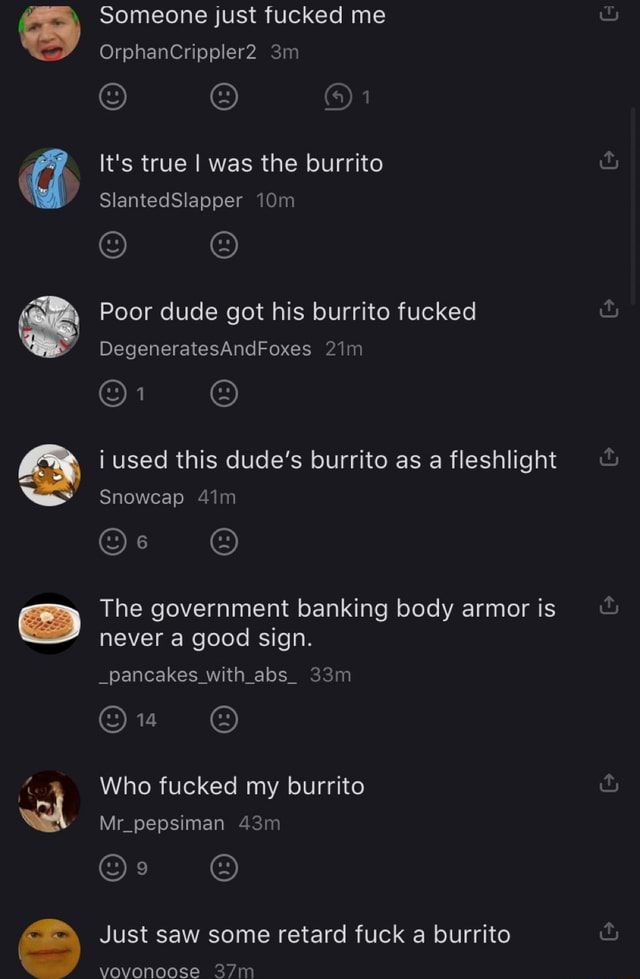 Someone just fucked me OrphanCrippler2 1 It's true I was the burrito SlantedSlapper Poor dude got his burrito fucked DegeneratesAndFoxes i used this dude's burrito as a fleshlight Snowcap The government banking body armor is never a good sign. pancakes with abs Who fucked my burrito Mr pepsiman Just saw some retard fuck a burrito vovonoose memes