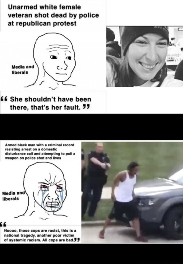 Unarmed white female veteran shot dead by police at republican protest Media and liberals and 6 She shouldn't have been there, that's her fault. 99 Armed black man with a criminal record resisting arrest on a domestic disturbance call weapon on police memes