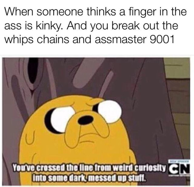 When someone thinks a finger in the ass is kinky. And you break out the whips chains and assmaster 9001 You've crossed the line from weird curiesity I inte some dark messed up stufl memes