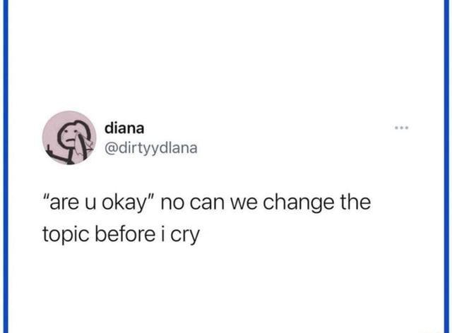Are okay no can we change the topic before cry memes