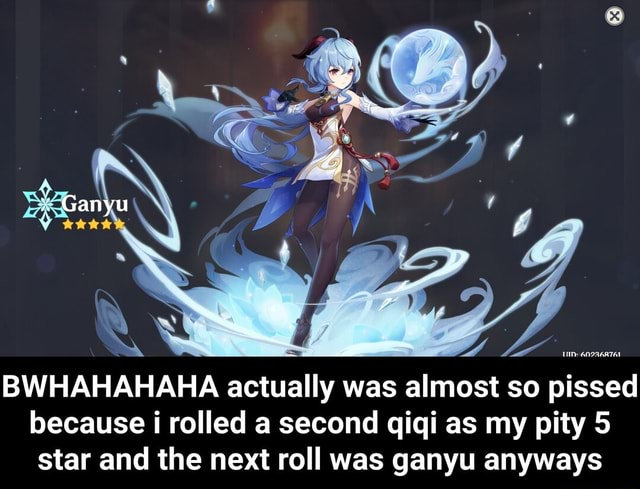 Ganyu BWHAHAHAHA actually was almost so pissed because i rolled a second qiqi as my pity 5 star and the next roll was ganyu anyways  BWHAHAHAHA actually was almost so pissed because i rolled a second qiqi as my pity 5 star and the next roll was ganyu anyways memes