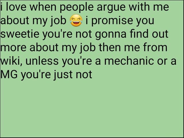 I love when people argue with me about my job i promise you Sweetie you're not gonna find out more about my job then me from wiki, unless you're a mechanic or a MG you're just not memes