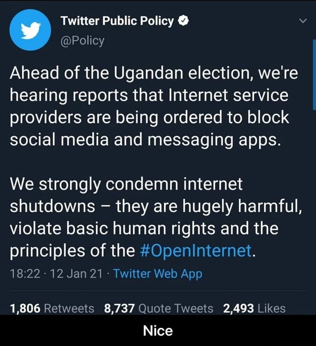 Twitter Public Policy Policy Ahead of the Ugandan election, we're hearing reports that Internet service providers are being ordered to block social media and messaging apps. We strongly condemn internet shutdowns they are hugely harmful, violate basic human rights and the principles of the Openinternet. 1,806 8,737 2,493 Nice  Nice meme