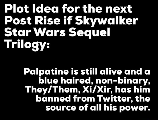 Plot Idea for the next Post Rise if Skywalker Star Wars Sequel Trilogy Palpatine is still alive and a blue haired, non binary, has him banned from Twitter, the source of all his power meme