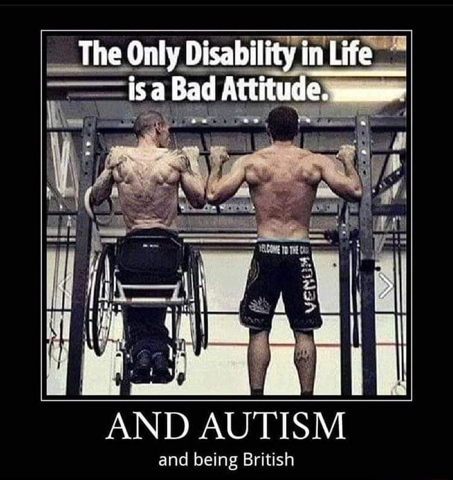 The Only isa Di Bad Attitude in Life bad Attitude AND AUTISM and being British memes