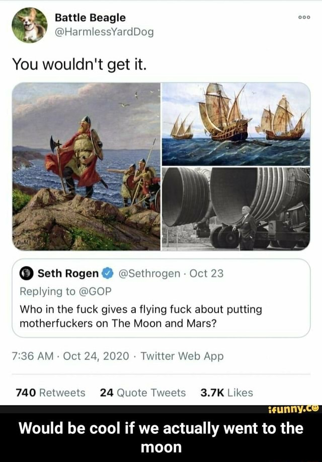 Battle Beagle You wouldn't get it. Seth Rogen Sethrogen Oct 23 Replying to GOP Who in the fuck gives a flying fuck about putting motherfuckers on The Moon and Mars AM Oct 24, 2020 Twitter Web Ape Would be cool if we actually went to the moon  Would be cool if we actually went to the moon memes