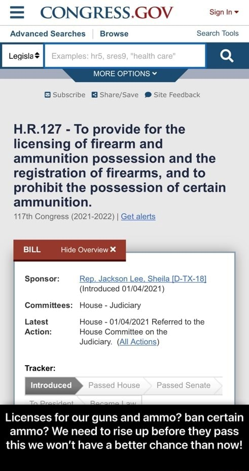 CONGRESS.GOV Sign in Advanced Searches I Browse Search Tools MORE OPTIONS H.R.127 To provide for the licensing of firearm and ammunition possession and the registration of firearms, and to prohibit the possession of certain ammunition. 117th Congress 2021 2022 I Get alerts BILL Overview Sponsor Rep. Jackson Lee, Sheila D TX 18 Introduced Committees House Judiciary Latest House Referred to the Action House Committee on the Judiciary. All Actions Tracker Introduced Passed Licenses for our guns and ammo ban certain ammo We need to rise up before they pass this we won't have a better chance than now Licenses for our guns and ammo ban certain ammo We need to rise up before they pass this we won't have a better chance than now meme