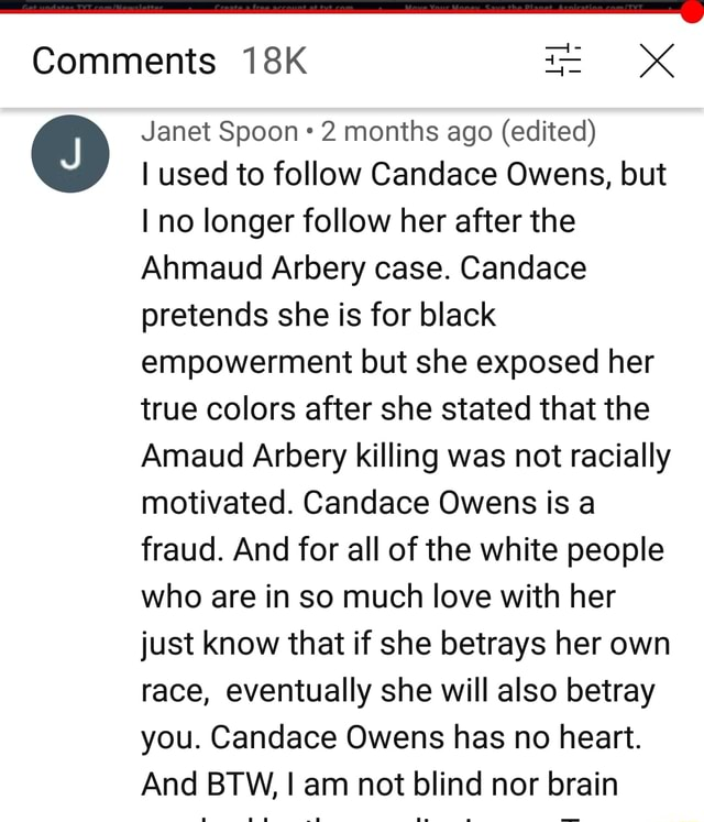Comments Janet Spoon 2 months ago edited used to follow Candace Owens, but no longer follow her after the Ahmaud Arbery case. Candace pretends she is for black empowerment but she exposed her true colors after she stated that the maud Arbery killing was not racially motivated. Candace Owens is a fraud. And for all of the white people who are in so much love with her just know that if she betrays her own race, eventually she will also betray you. Candace Owens has no heart. And BTW, I am not blind nor brain memes