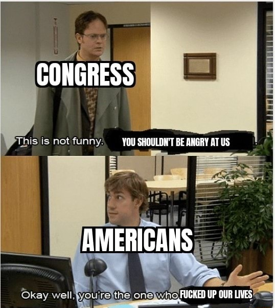 CONGRESS This is not funny YOU SHOULDN'T BE ANGRY AT US AMERICANS Okay well you one FUCKED UP OUR LIVES memes