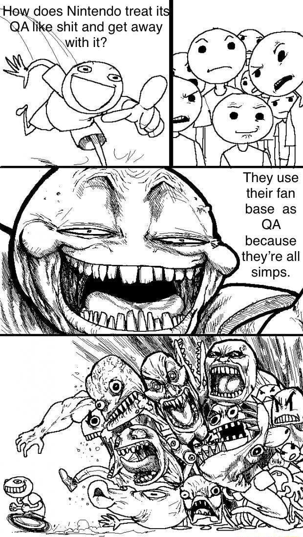 How does Nintendo treat its like shit and get away with it They use their fan base as QA because meme
