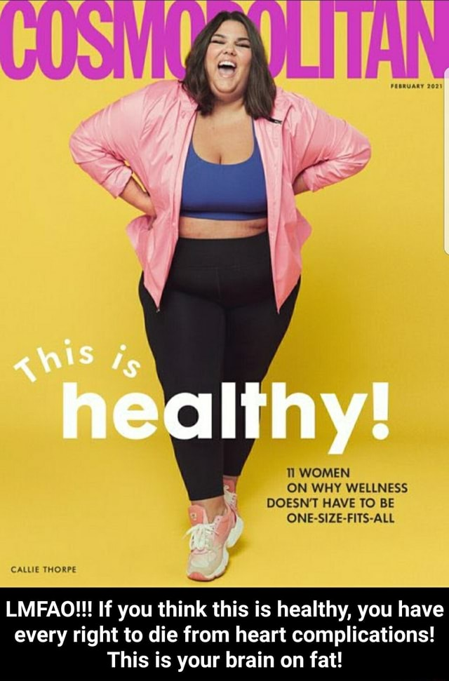 FEBRUARY healthy WOMEN ON WHY WELLNESS DOESN'T HAVE TO BE ONE SIZE FITS ALL CALLIE THORPE LMFAO If you think this is healthy, you have every right to die from heart complications This is your brain on fat LMFAO If you think this is healthy, you have every right to die from heart complications This is your brain on fat meme