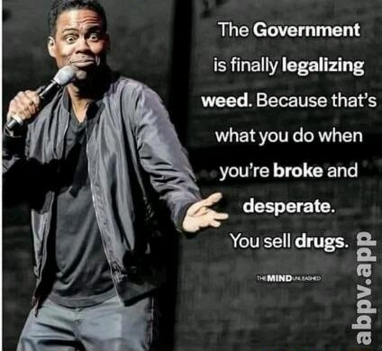 The Government is finally legalizing weed. Because that's what you do when you're broke and desperate. You sell drugs. abpv.app meme